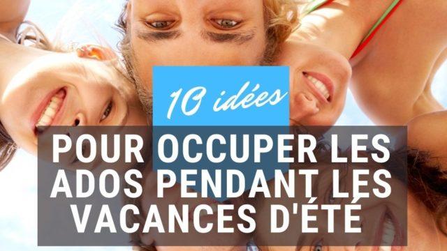 10 Idées Pour Occuper Les Ados Pendant Les Vacances D'été